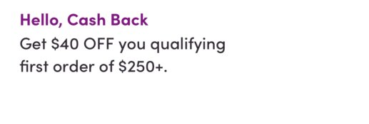 Hello, Cash Back. Get $40 OFF your qualifying first order of $250+.