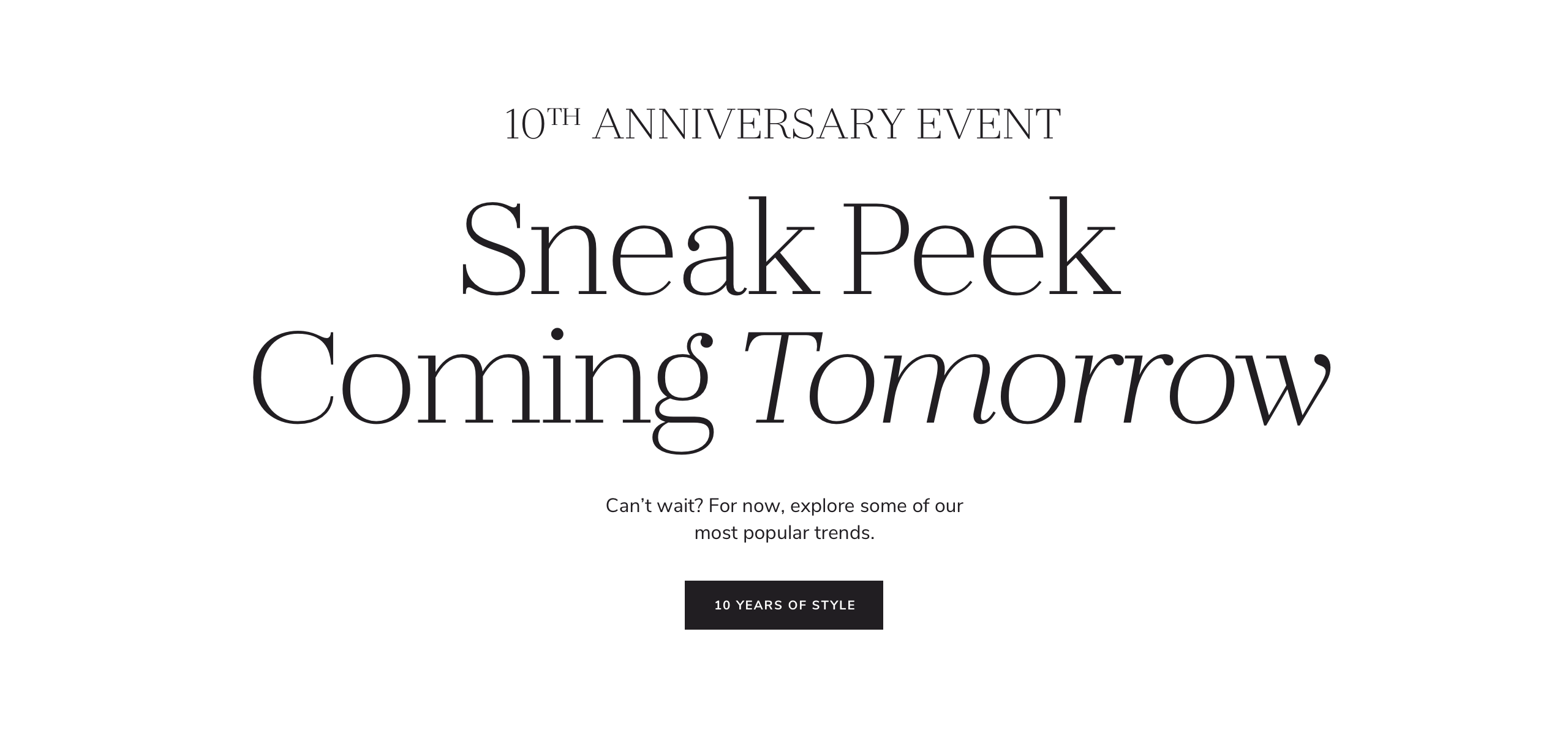 10th Anniversary Event. Sneak Peak Coming Tomorrow. Shop a selection of our favorite styles from the sale. Can't wait? For now, explore some of our most popular trends.