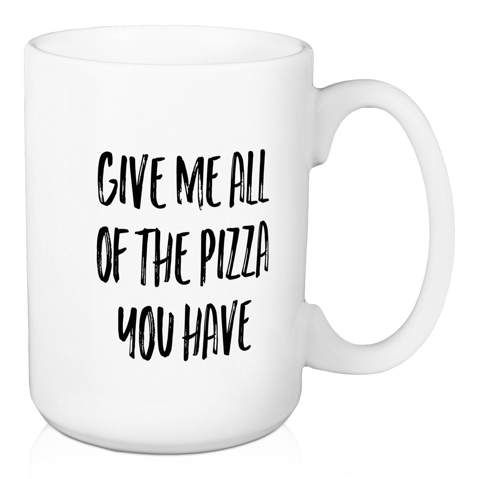Wrought Studio Dimartino Give Me All The Pizza Coffee Mug Wayfair
